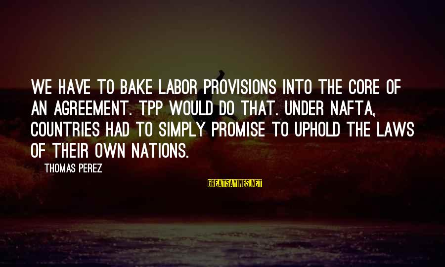 Deserving To Be Treated Better Sayings By Thomas Perez: We have to bake labor provisions into the core of an agreement. TPP would do