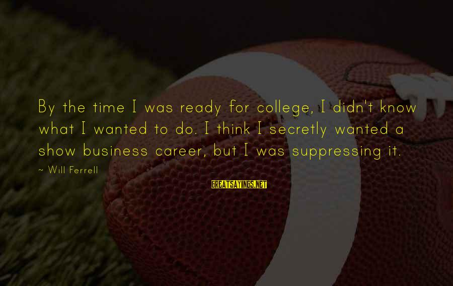 Deserving To Be Treated Better Sayings By Will Ferrell: By the time I was ready for college, I didn't know what I wanted to
