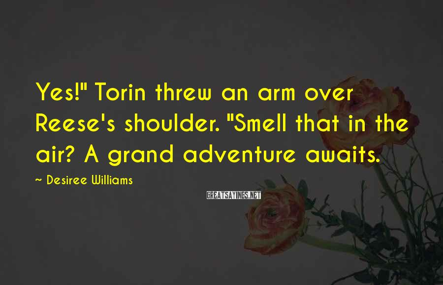"Desiree Williams Sayings: Yes!"" Torin threw an arm over Reese's shoulder. ""Smell that in the air? A grand"