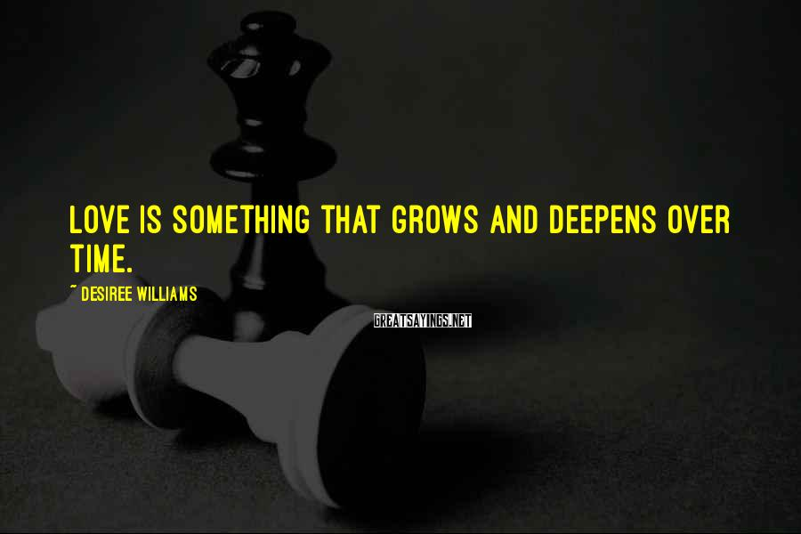 Desiree Williams Sayings: Love is something that grows and deepens over time.