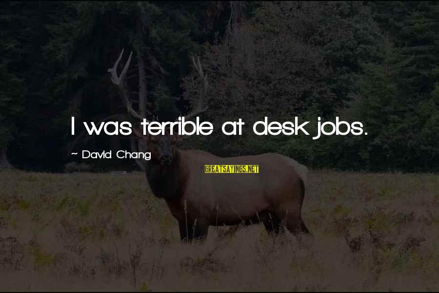 Desk Jobs Sayings By David Chang: I was terrible at desk jobs.