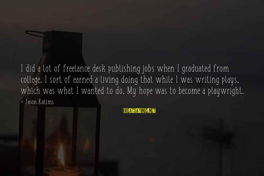 Desk Jobs Sayings By Jason Katims: I did a lot of freelance desk publishing jobs when I graduated from college. I
