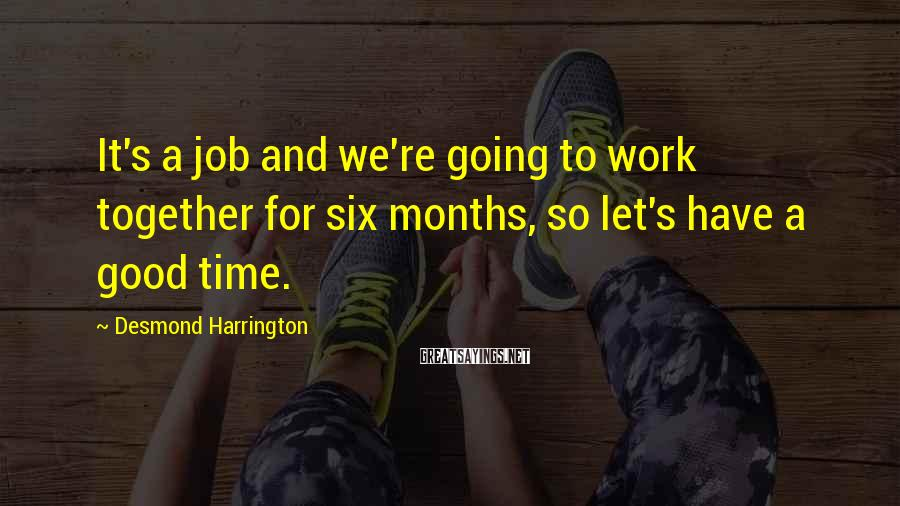Desmond Harrington Sayings: It's a job and we're going to work together for six months, so let's have