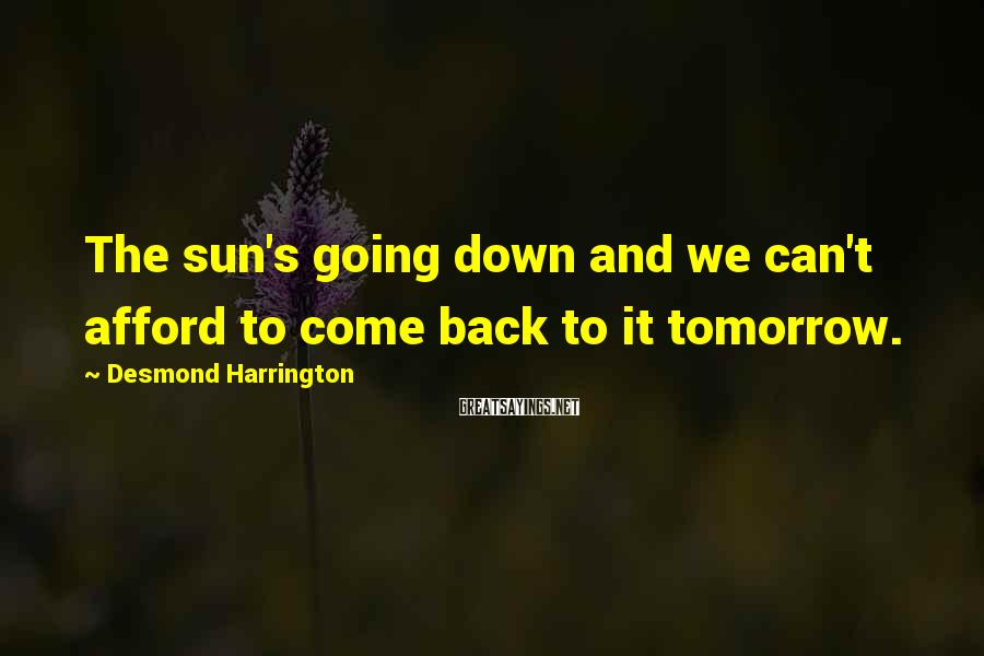 Desmond Harrington Sayings: The sun's going down and we can't afford to come back to it tomorrow.