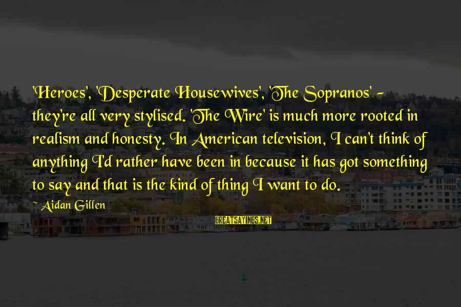 Desperate Housewives Sayings By Aidan Gillen: 'Heroes', 'Desperate Housewives', 'The Sopranos' - they're all very stylised. 'The Wire' is much more