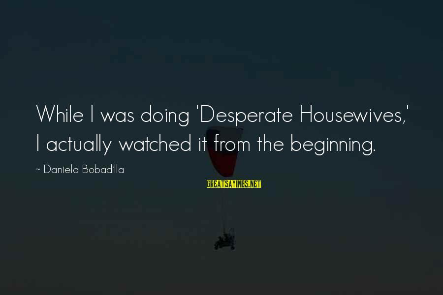 Desperate Housewives Sayings By Daniela Bobadilla: While I was doing 'Desperate Housewives,' I actually watched it from the beginning.