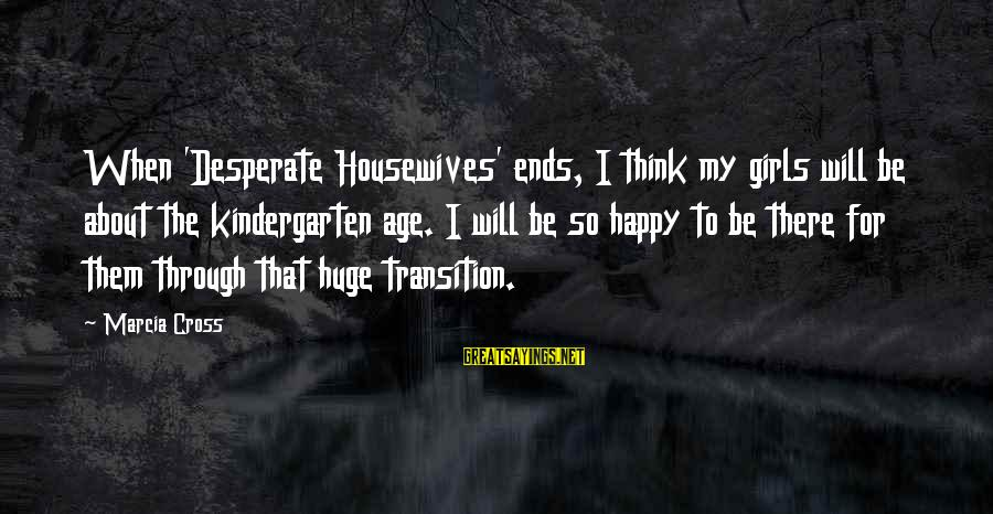 Desperate Housewives Sayings By Marcia Cross: When 'Desperate Housewives' ends, I think my girls will be about the kindergarten age. I