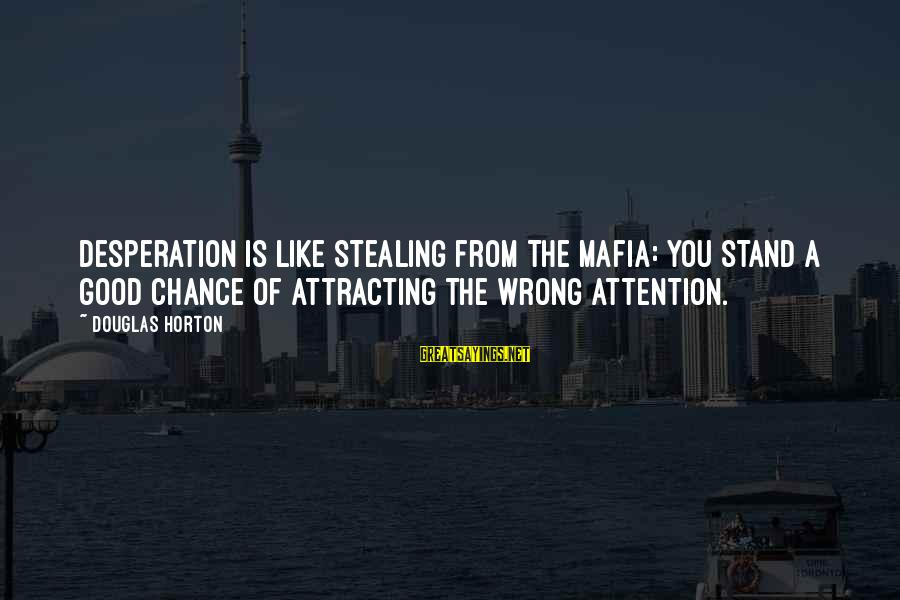 Desperation For Attention Sayings By Douglas Horton: Desperation is like stealing from the Mafia: you stand a good chance of attracting the