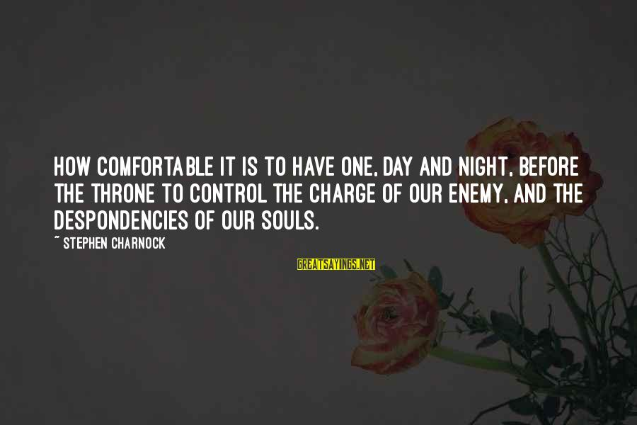 Despondencies Sayings By Stephen Charnock: How comfortable it is to have One, day and night, before the throne to control