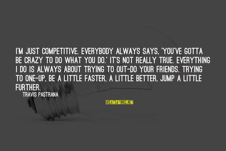 Despondencies Sayings By Travis Pastrana: I'm just competitive. Everybody always says, 'You've gotta be crazy to do what you do.'