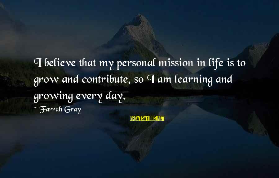 Destablilisation Sayings By Farrah Gray: I believe that my personal mission in life is to grow and contribute, so I