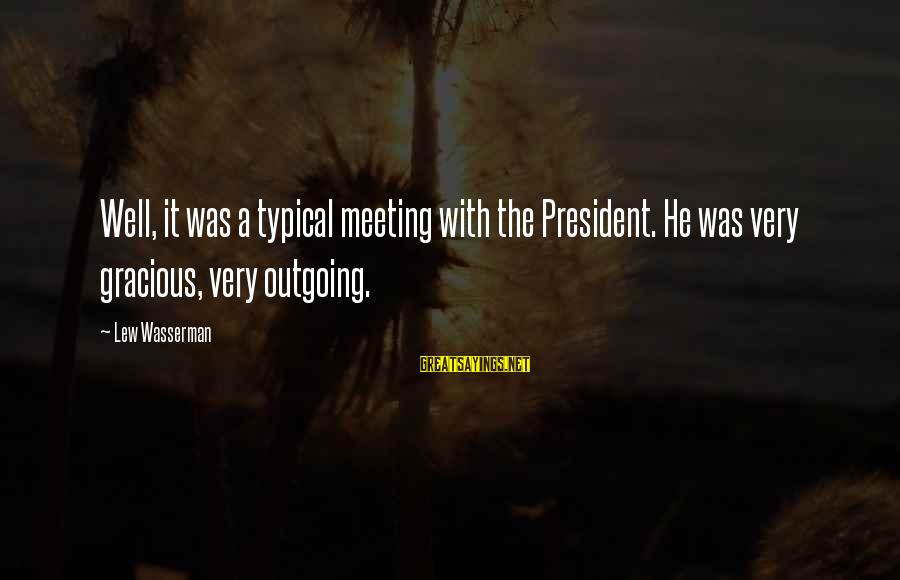 Destablilisation Sayings By Lew Wasserman: Well, it was a typical meeting with the President. He was very gracious, very outgoing.