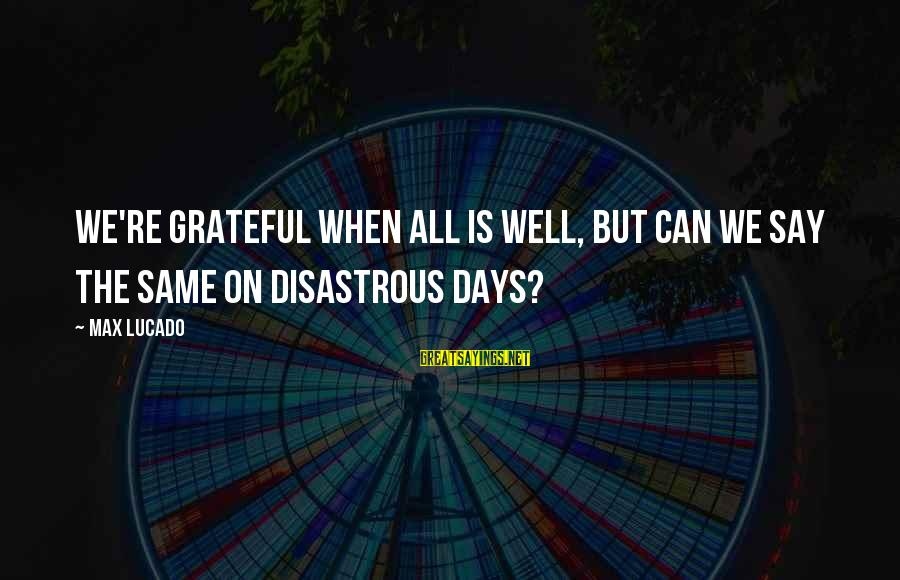 Destablilisation Sayings By Max Lucado: We're grateful when all is well, but can we say the same on disastrous days?