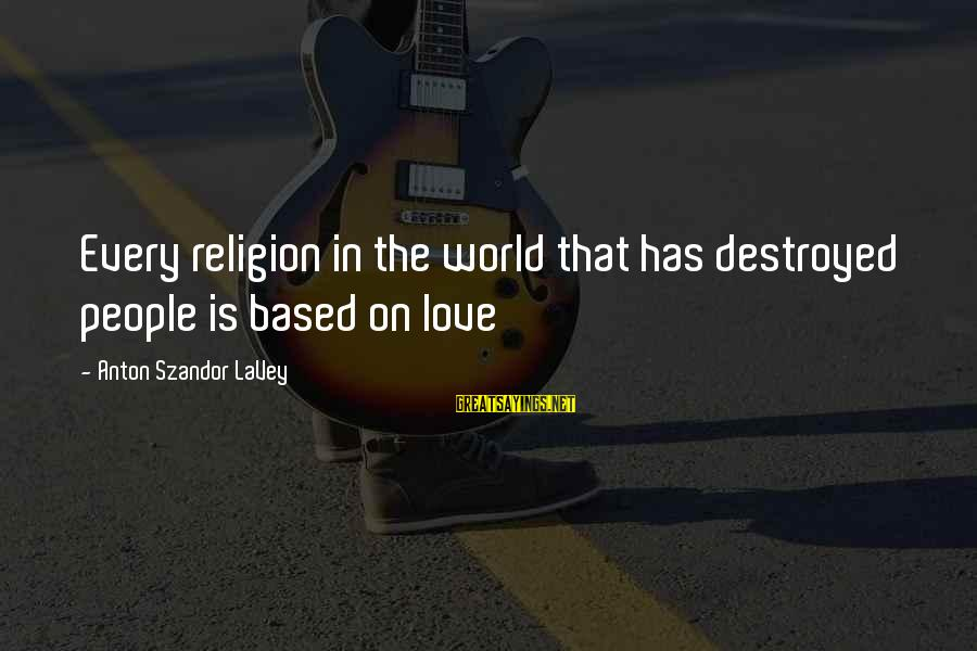 Destroyed Love Sayings By Anton Szandor LaVey: Every religion in the world that has destroyed people is based on love