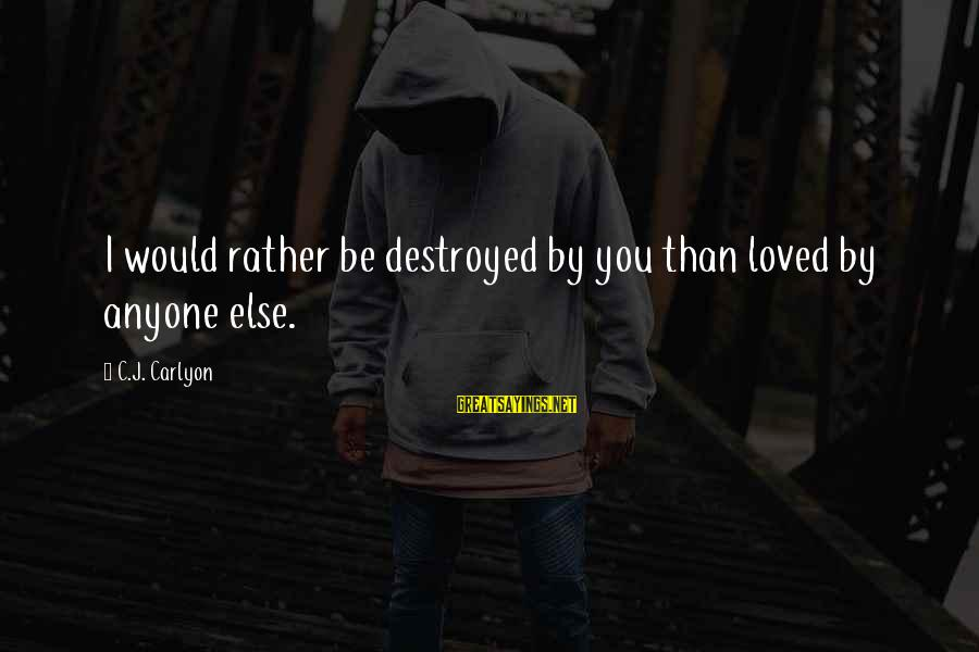 Destroyed Love Sayings By C.J. Carlyon: I would rather be destroyed by you than loved by anyone else.