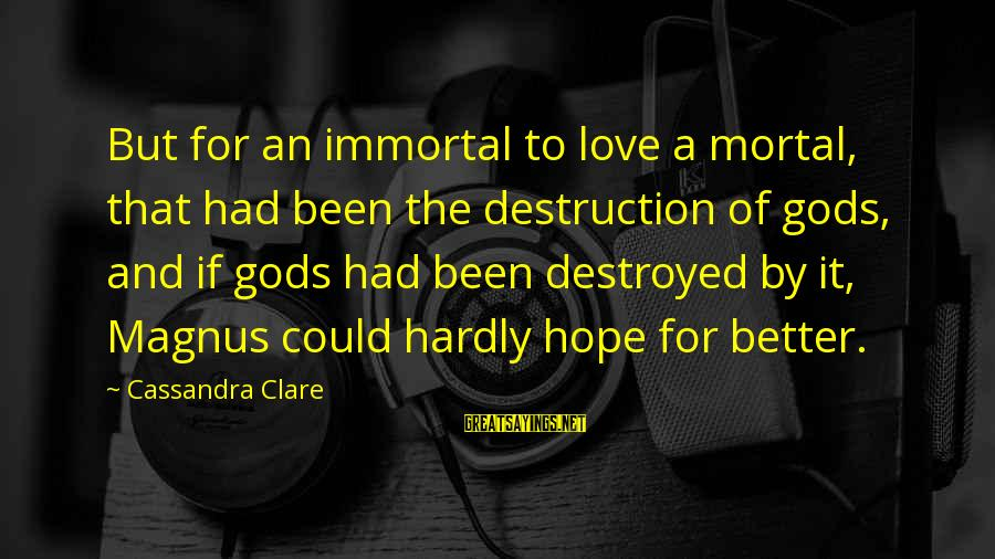 Destroyed Love Sayings By Cassandra Clare: But for an immortal to love a mortal, that had been the destruction of gods,
