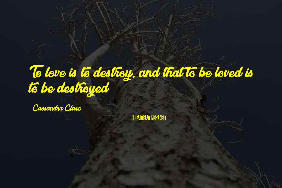 Destroyed Love Sayings By Cassandra Clare: To love is to destroy, and that to be loved is to be destroyed