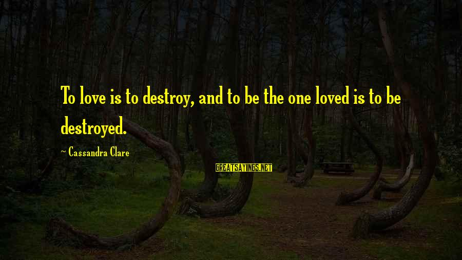 Destroyed Love Sayings By Cassandra Clare: To love is to destroy, and to be the one loved is to be destroyed.