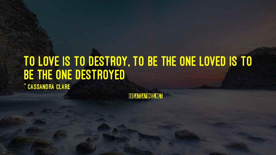 Destroyed Love Sayings By Cassandra Clare: To love is to destroy, to be the one loved is to be the one