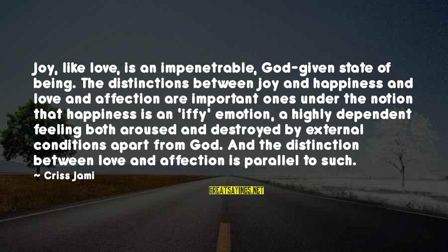 Destroyed Love Sayings By Criss Jami: Joy, like love, is an impenetrable, God-given state of being. The distinctions between joy and
