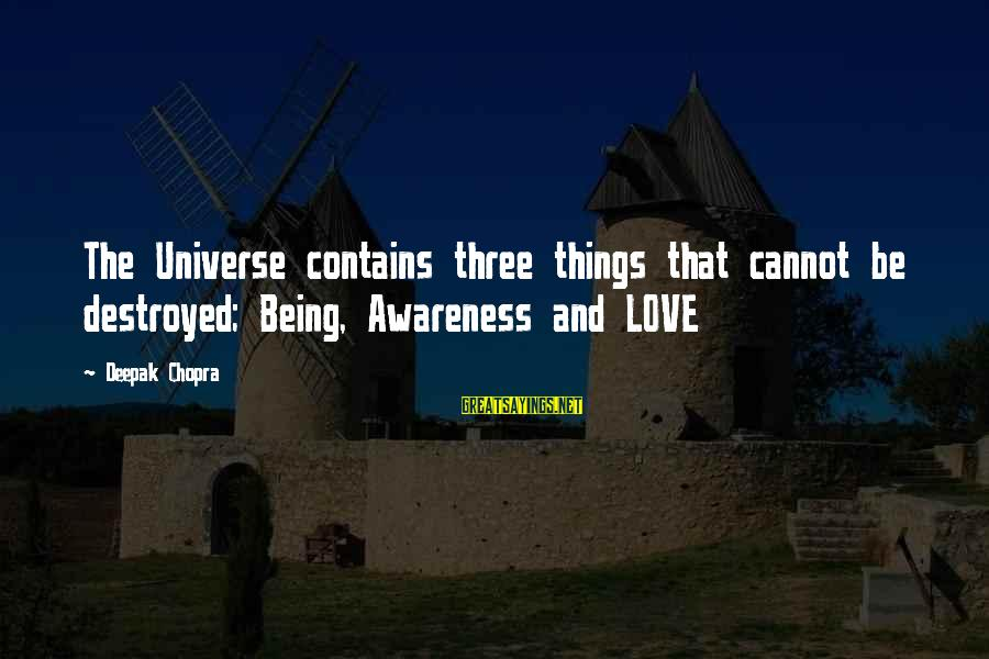 Destroyed Love Sayings By Deepak Chopra: The Universe contains three things that cannot be destroyed; Being, Awareness and LOVE