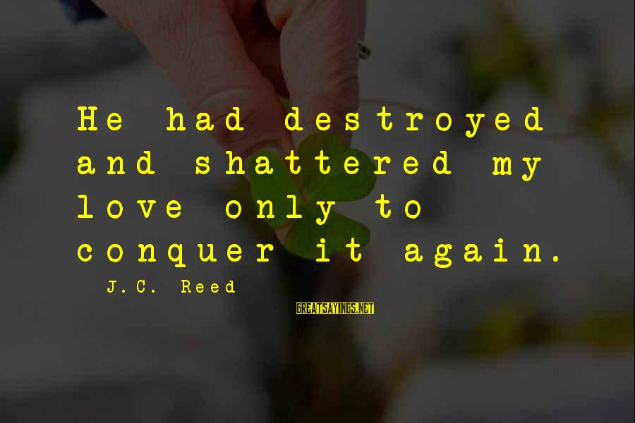 Destroyed Love Sayings By J.C. Reed: He had destroyed and shattered my love only to conquer it again.
