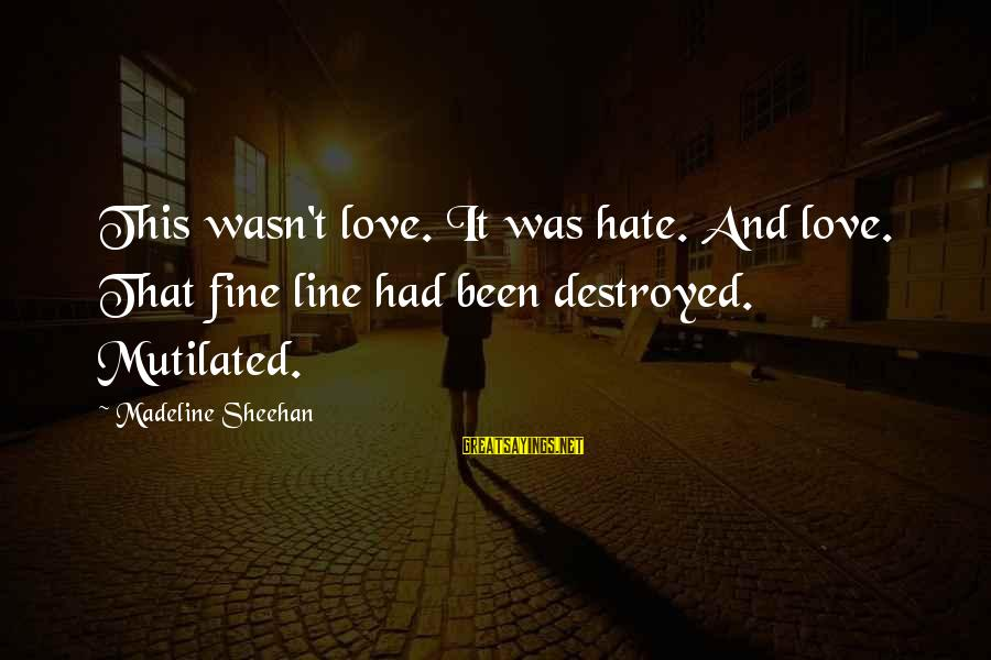 Destroyed Love Sayings By Madeline Sheehan: This wasn't love. It was hate. And love. That fine line had been destroyed. Mutilated.