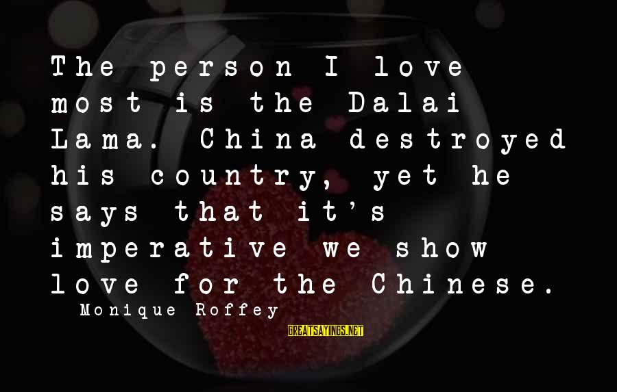 Destroyed Love Sayings By Monique Roffey: The person I love most is the Dalai Lama. China destroyed his country, yet he