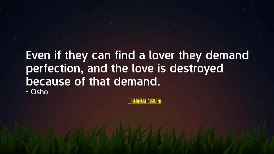 Destroyed Love Sayings By Osho: Even if they can find a lover they demand perfection, and the love is destroyed