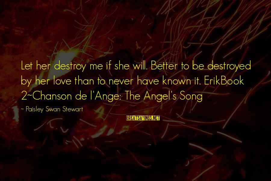 Destroyed Love Sayings By Paisley Swan Stewart: Let her destroy me if she will. Better to be destroyed by her love than