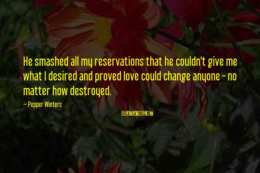 Destroyed Love Sayings By Pepper Winters: He smashed all my reservations that he couldn't give me what I desired and proved
