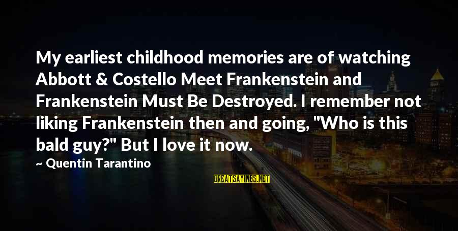 Destroyed Love Sayings By Quentin Tarantino: My earliest childhood memories are of watching Abbott & Costello Meet Frankenstein and Frankenstein Must