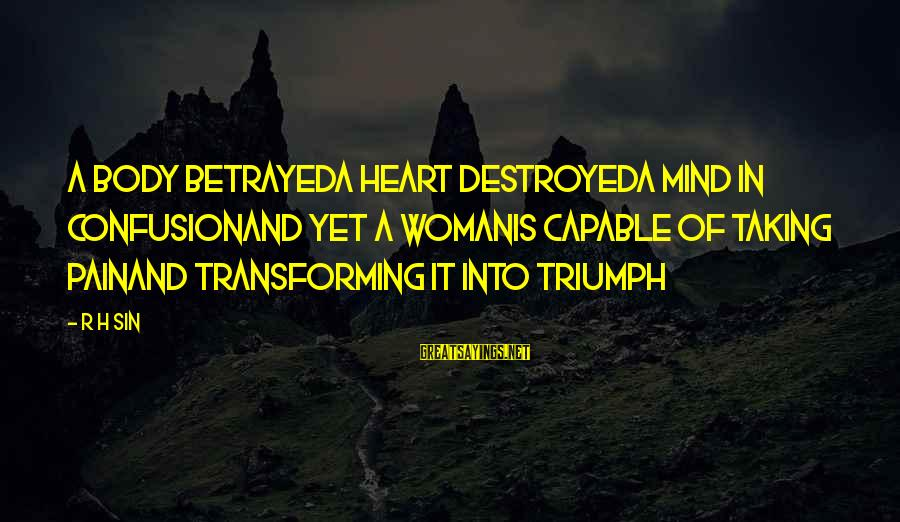 Destroyed Love Sayings By R H Sin: a body betrayeda heart destroyeda mind in confusionand yet a womanis capable of taking painand