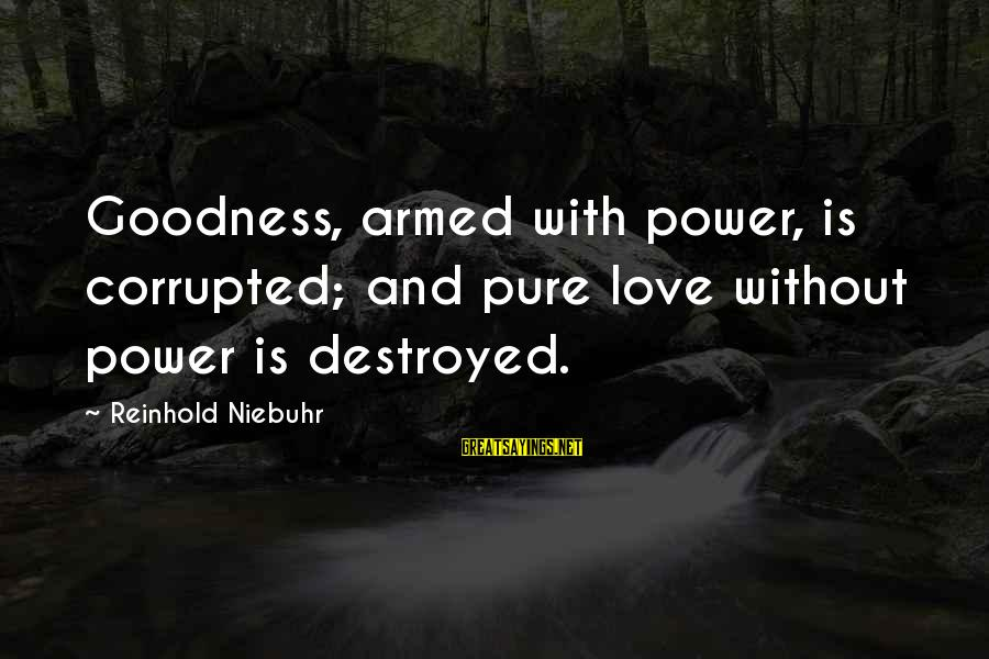 Destroyed Love Sayings By Reinhold Niebuhr: Goodness, armed with power, is corrupted; and pure love without power is destroyed.