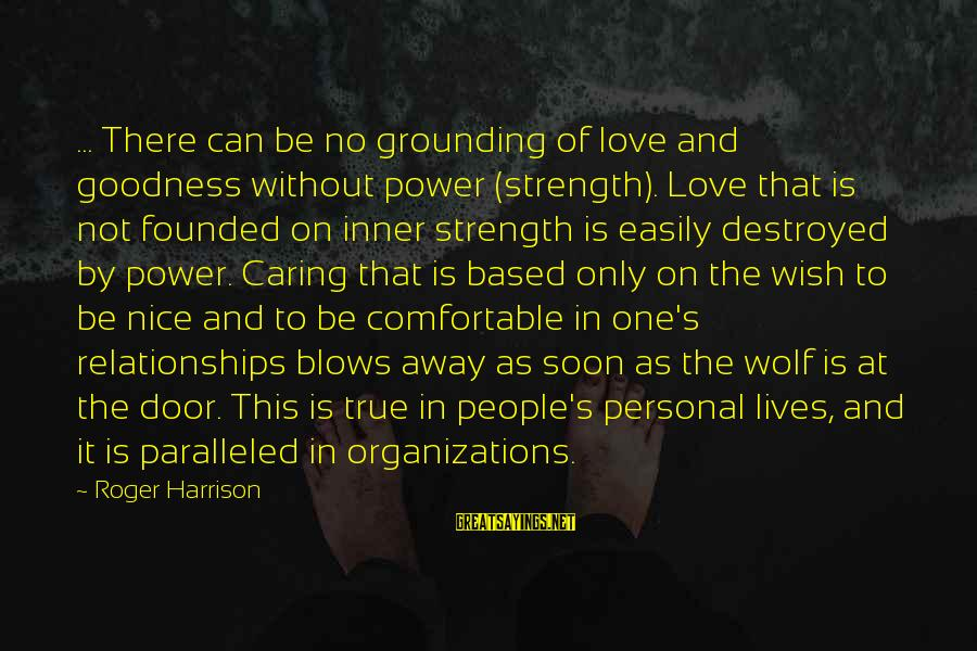 Destroyed Love Sayings By Roger Harrison: ... There can be no grounding of love and goodness without power (strength). Love that