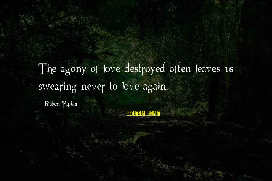 Destroyed Love Sayings By Ruben Papian: The agony of love destroyed often leaves us swearing never to love again.
