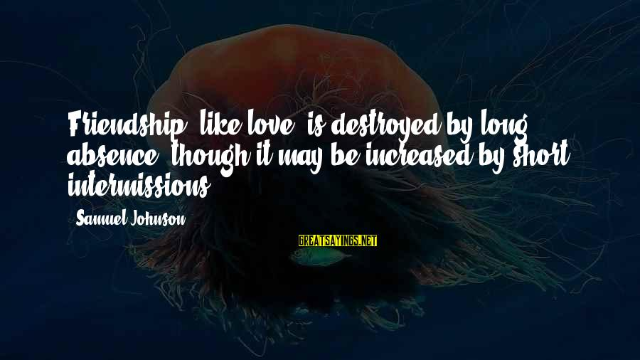 Destroyed Love Sayings By Samuel Johnson: Friendship, like love, is destroyed by long absence, though it may be increased by short