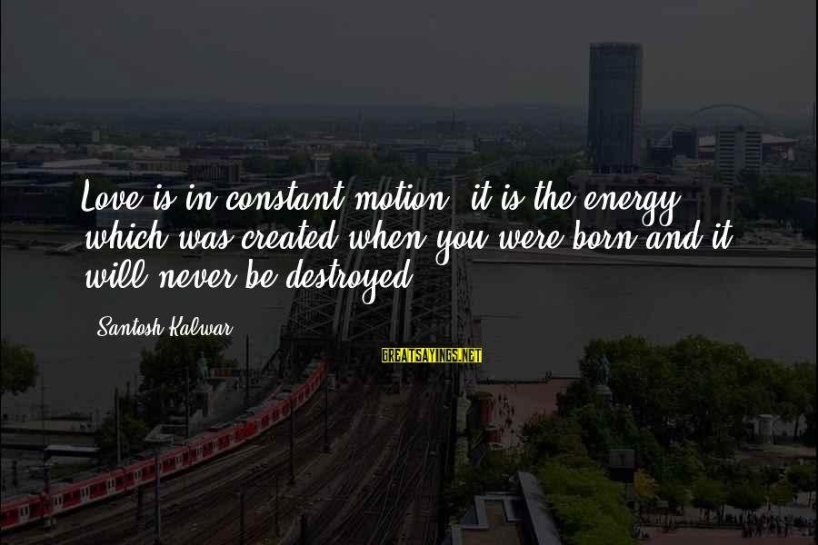 Destroyed Love Sayings By Santosh Kalwar: Love is in constant motion, it is the energy which was created when you were