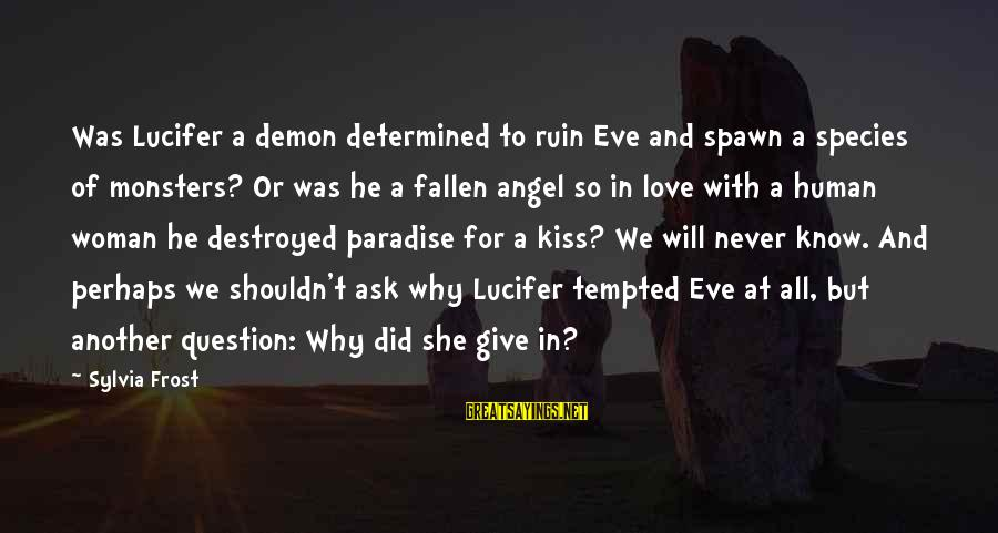 Destroyed Love Sayings By Sylvia Frost: Was Lucifer a demon determined to ruin Eve and spawn a species of monsters? Or