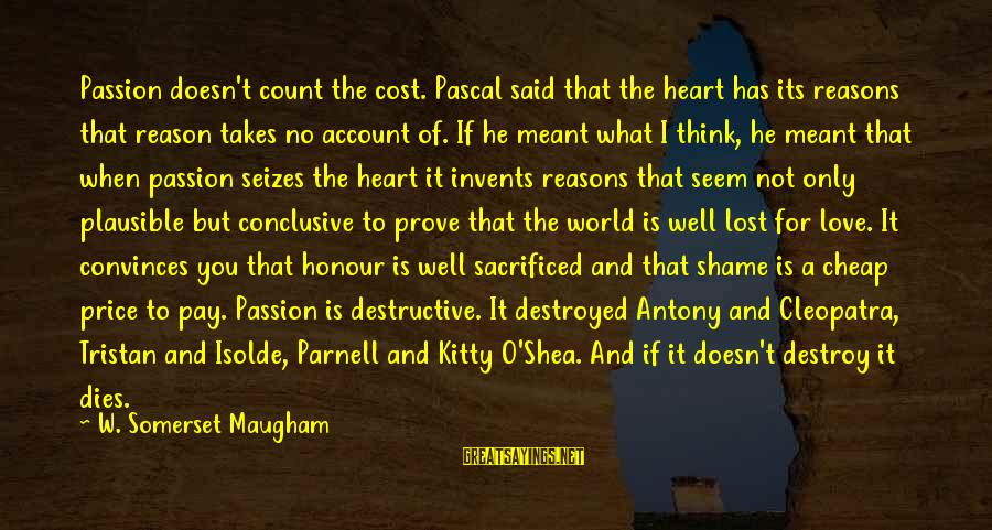 Destroyed Love Sayings By W. Somerset Maugham: Passion doesn't count the cost. Pascal said that the heart has its reasons that reason