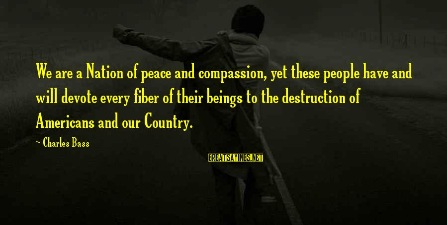 Destruction Of Country Sayings By Charles Bass: We are a Nation of peace and compassion, yet these people have and will devote