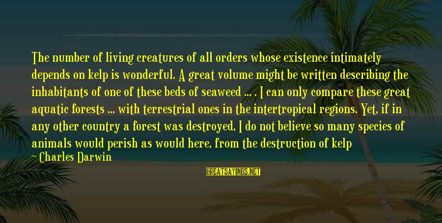 Destruction Of Country Sayings By Charles Darwin: The number of living creatures of all orders whose existence intimately depends on kelp is