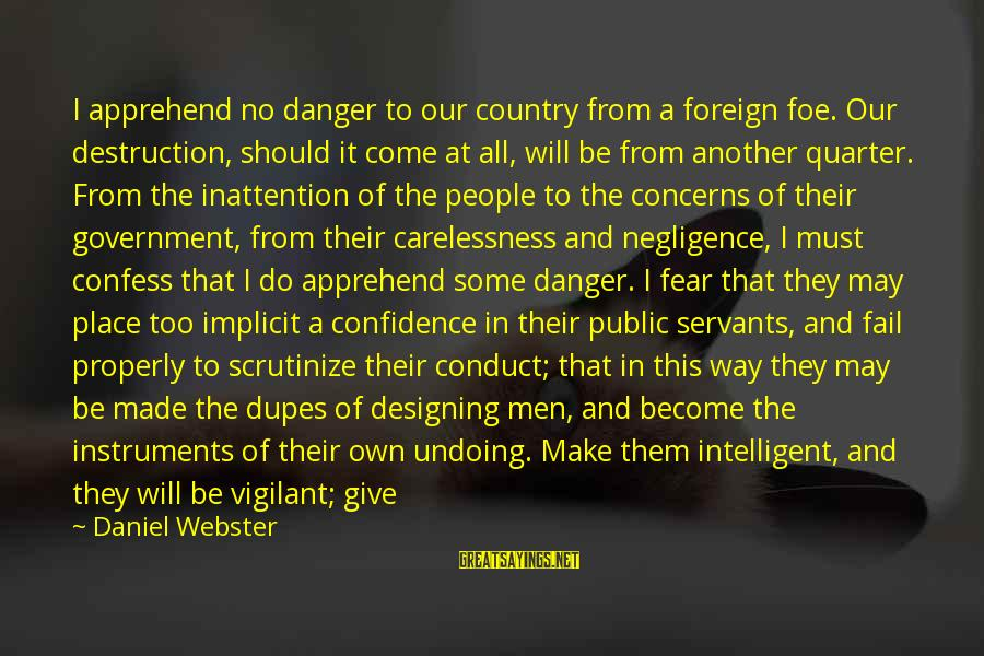 Destruction Of Country Sayings By Daniel Webster: I apprehend no danger to our country from a foreign foe. Our destruction, should it