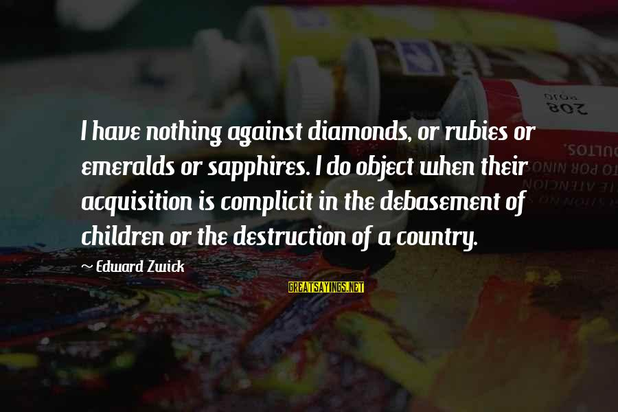 Destruction Of Country Sayings By Edward Zwick: I have nothing against diamonds, or rubies or emeralds or sapphires. I do object when