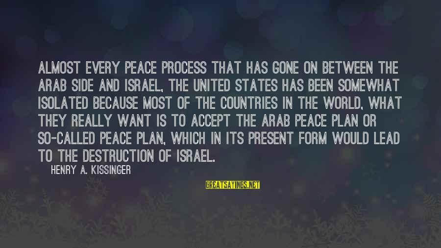 Destruction Of Country Sayings By Henry A. Kissinger: Almost every peace process that has gone on between the Arab side and Israel, the
