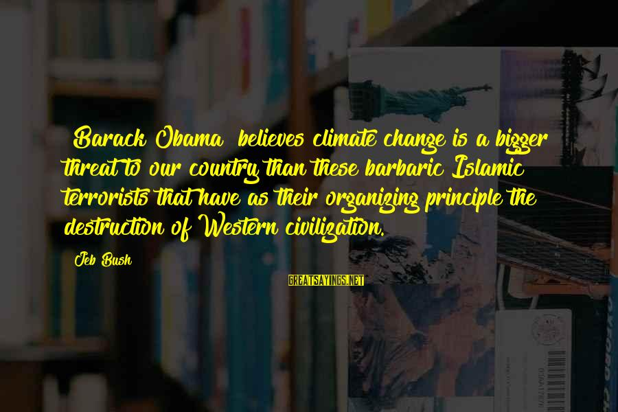Destruction Of Country Sayings By Jeb Bush: [Barack Obama] believes climate change is a bigger threat to our country than these barbaric