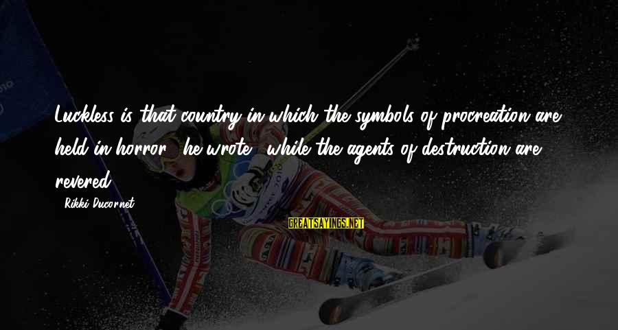 Destruction Of Country Sayings By Rikki Ducornet: Luckless is that country in which the symbols of procreation are held in horror!' he