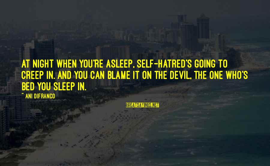 Devil's Night Sayings By Ani DiFranco: At night when you're asleep, self-hatred's going to creep in. And you can blame it
