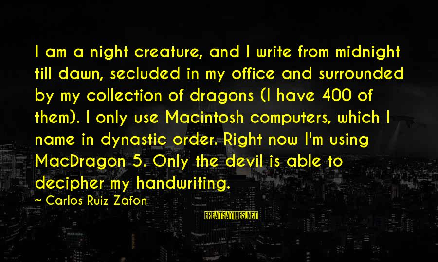 Devil's Night Sayings By Carlos Ruiz Zafon: I am a night creature, and I write from midnight till dawn, secluded in my