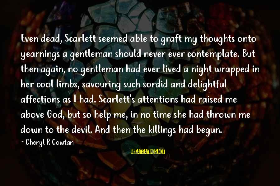 Devil's Night Sayings By Cheryl R Cowtan: Even dead, Scarlett seemed able to graft my thoughts onto yearnings a gentleman should never